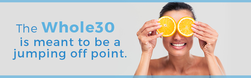 The Whole30 is meant to be a jumping off point.