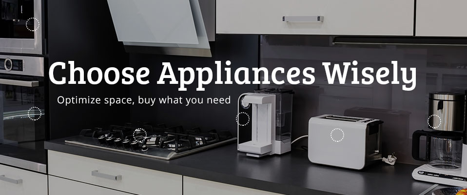 Choose appliances wisely - optimize space, buy what you need
