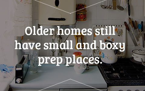 Older homes still have small and boxy prep places.