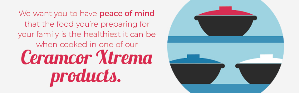 We want you to have peace of mind that the food you're preparing for your family is the healthiest it can be when cooked in one of our Ceramcor Xtrema products.