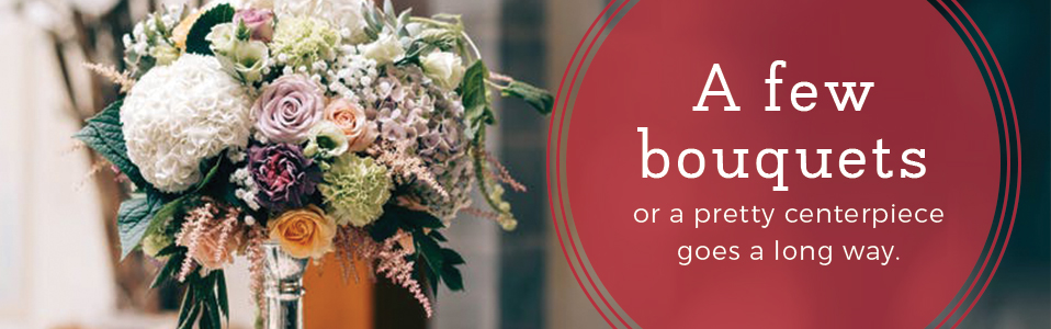 a few bouquets or a pretty centerpiece goes a long way.