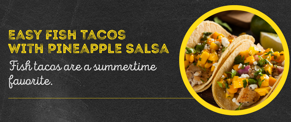 For a summertime favorite, try fish tacos with pineapple salsa.