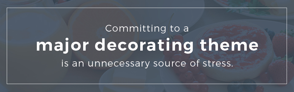 Committing to a major decorating theme is an unnecessary source of stress.