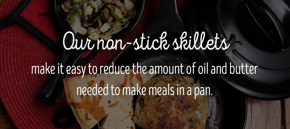 Non-stick skillets eliminate the need for excess oil and butter